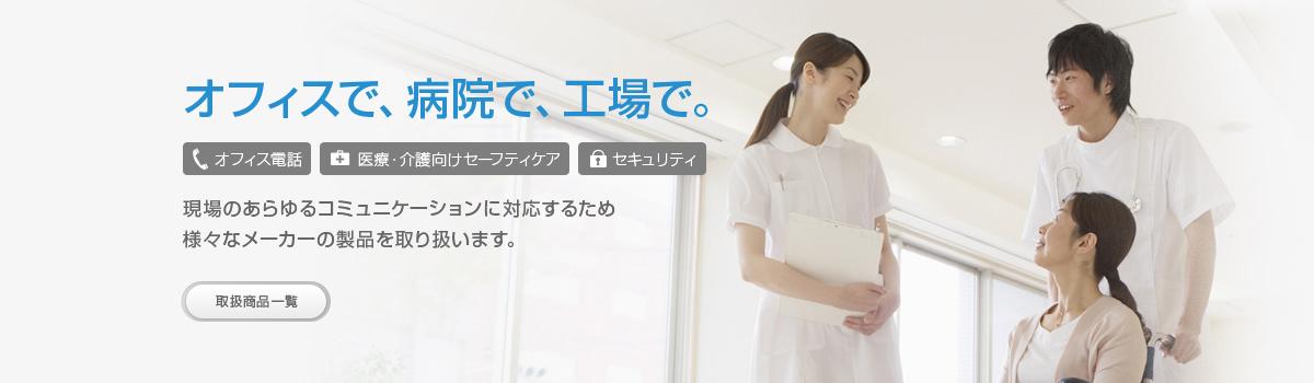 オフィスで、病院で、工場で。現場のあらゆるコミュニケーションに対応するため様々なメーカーの製品を取り扱います。