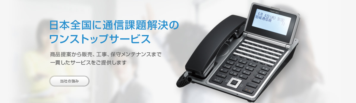 日本全国に通信課題解決のワンストップサービス。商品提案から販売、工事、保守メンテナンスまで一貫したサービスをご提供します。